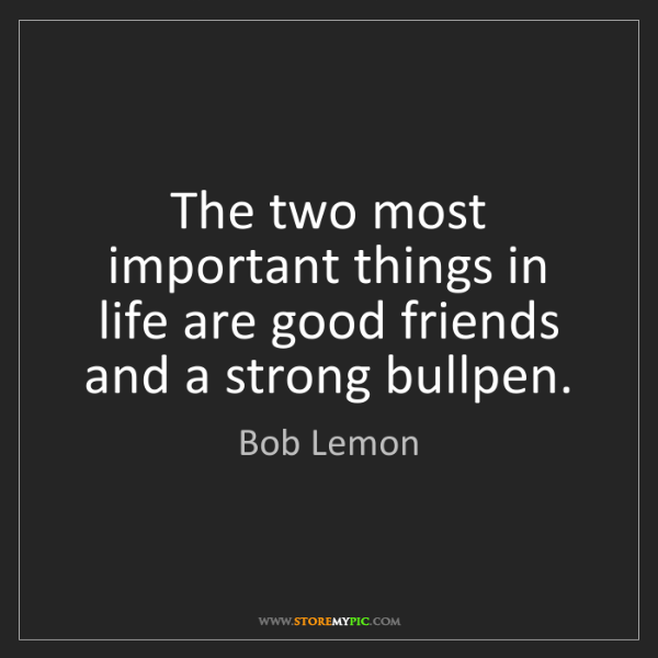 Bob Lemon: The two most important things in life are good friends...