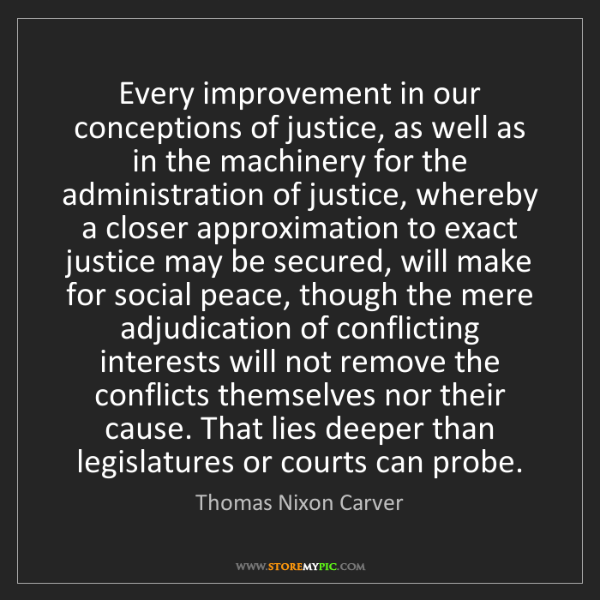 Thomas Nixon Carver: Every improvement in our conceptions of justice, as well...