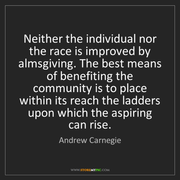 Andrew Carnegie: Neither the individual nor the race is improved by almsgiving....