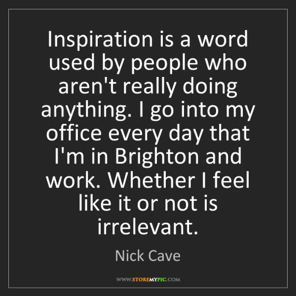 Nick Cave: Inspiration is a word used by people who aren't really...