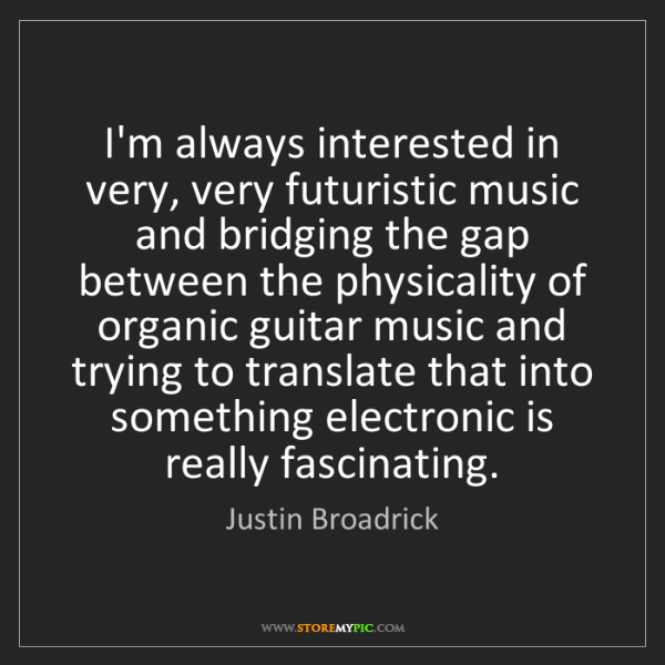 Justin Broadrick: I'm always interested in very, very futuristic music...