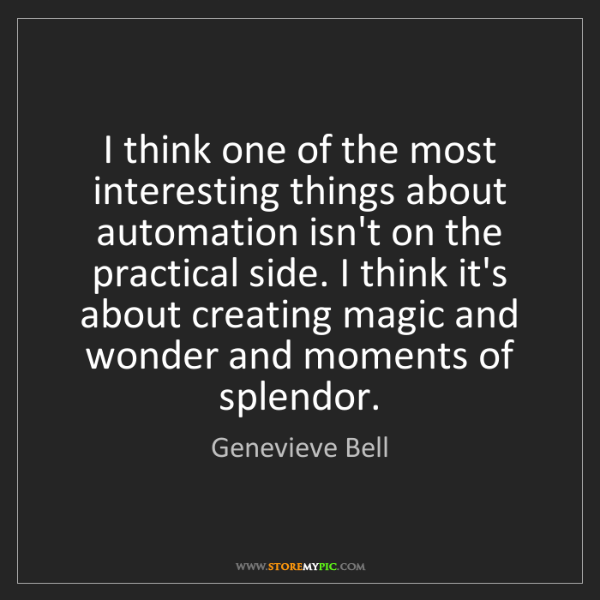 Genevieve Bell: I think one of the most interesting things about automation...
