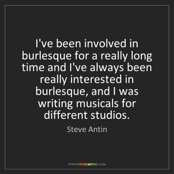 Steve Antin: I've been involved in burlesque for a really long time...