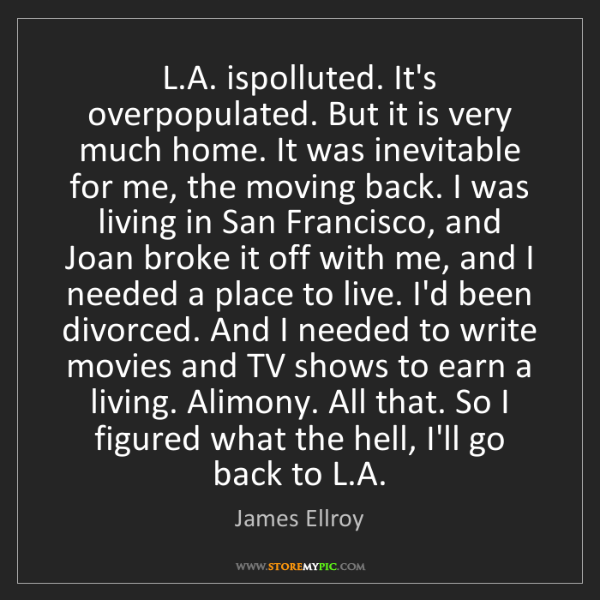 James Ellroy: L.A. ispolluted. It's overpopulated. But it is very much...