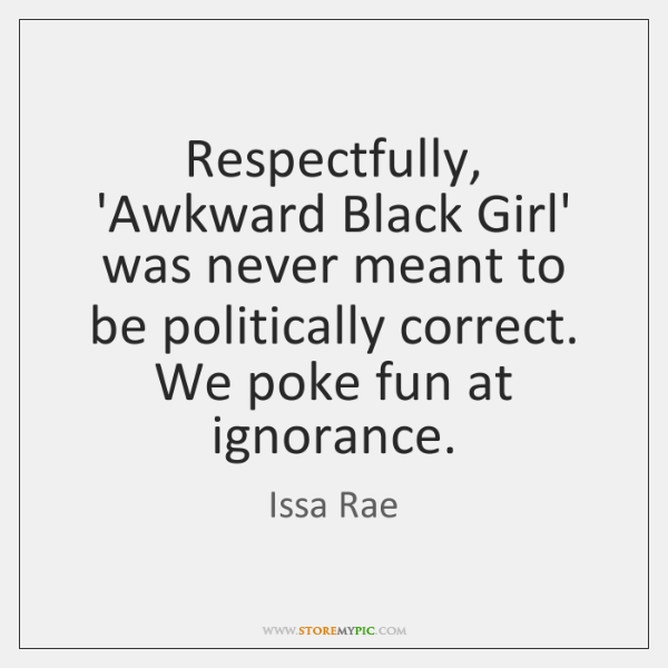 Respectfully, 'Awkward Black Girl' was never meant to be politically correct. We ...