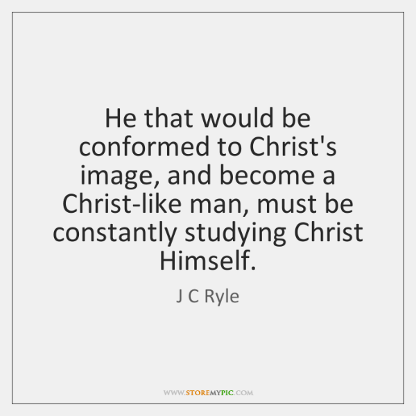 He that would be conformed to Christ's image, and become a Christ-like ...