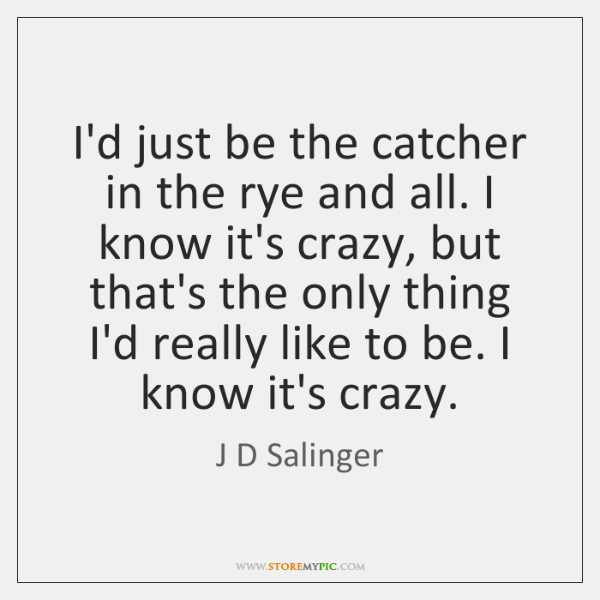 I'd just be the catcher in the rye and all. I know ...