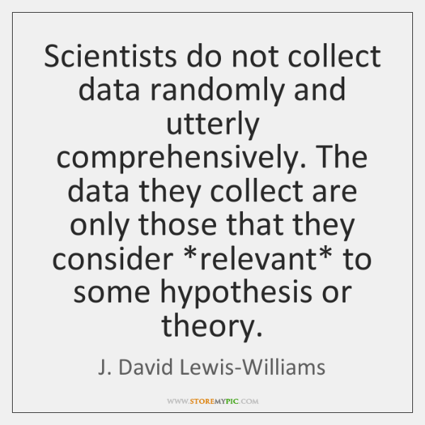 Scientists do not collect data randomly and utterly comprehensively. The data they ...