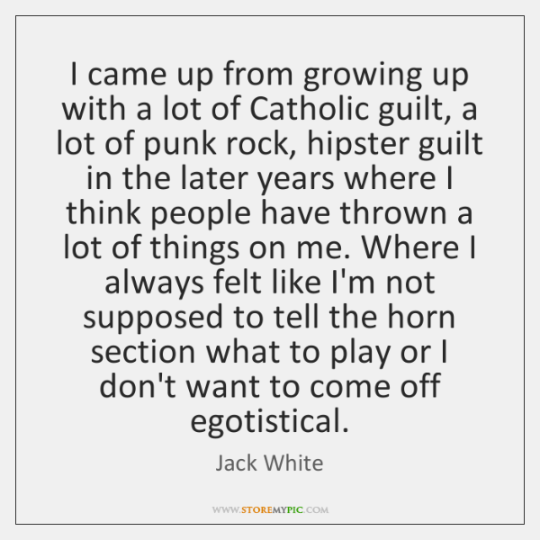 I came up from growing up with a lot of Catholic guilt, ...