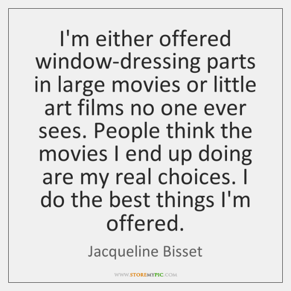 I'm either offered window-dressing parts in large movies or little art films ...