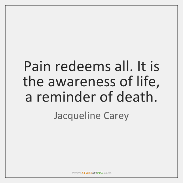Pain redeems all. It is the awareness of life, a reminder of ...
