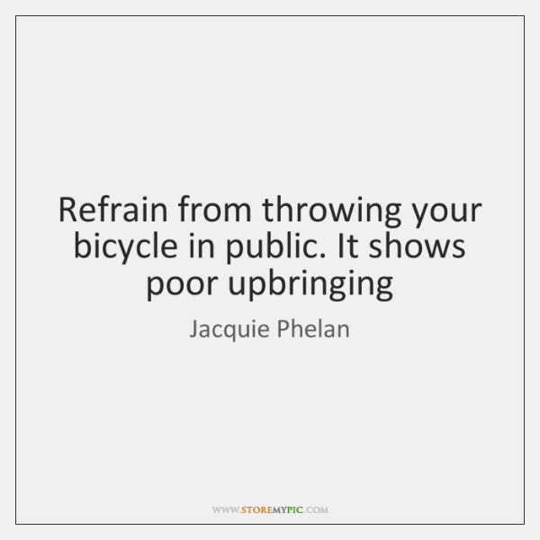 Refrain from throwing your bicycle in public. It shows poor upbringing