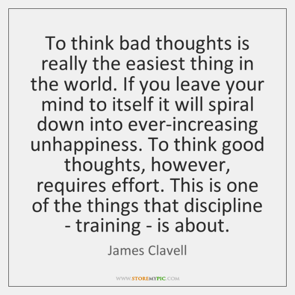 To think bad thoughts is really the easiest thing in the world. ...