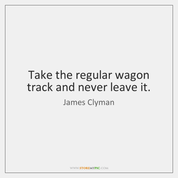 Take the regular wagon track and never leave it.