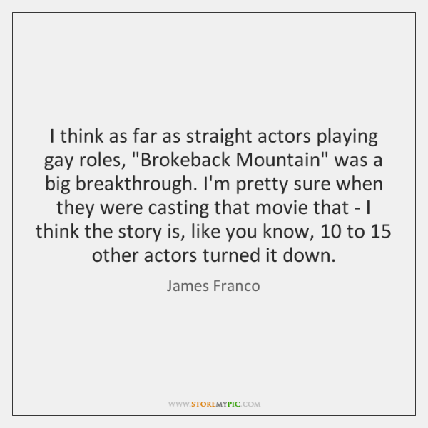 """I think as far as straight actors playing gay roles, """"Brokeback Mountain"""" ..."""