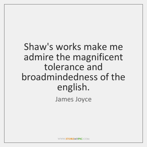 Shaw's works make me admire the magnificent tolerance and broadmindedness of the ...