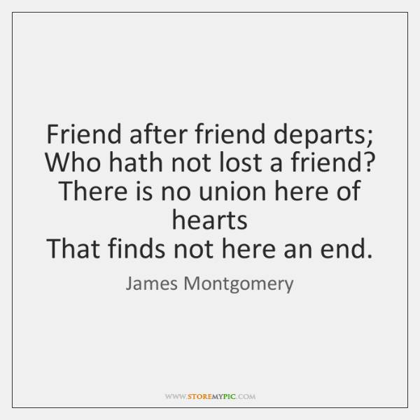 Friend after friend departs;   Who hath not lost a friend?   There is ...