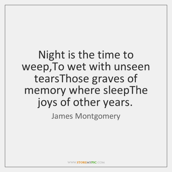 Night is the time to weep,To wet with unseen tearsThose graves ...