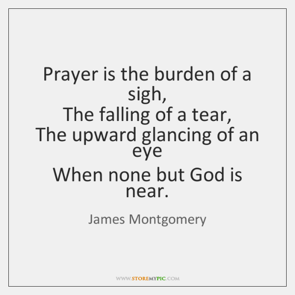 Prayer is the burden of a sigh,   The falling of a tear,   ...