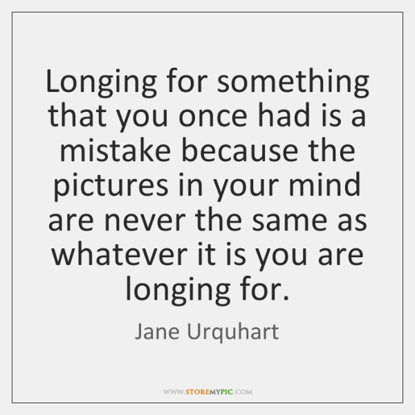 Longing for something that you once had is a mistake because the ...