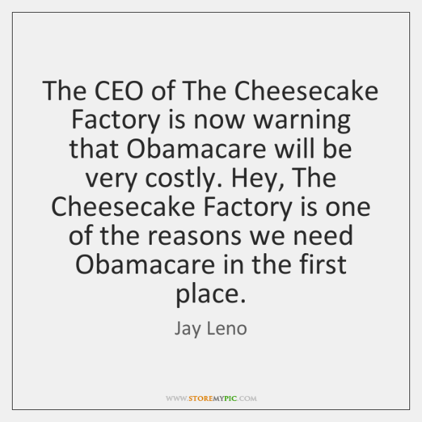The CEO of The Cheesecake Factory is now warning that Obamacare will ...