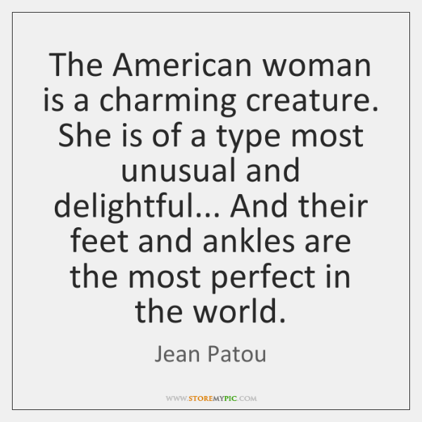 The American woman is a charming creature. She is of a type ...