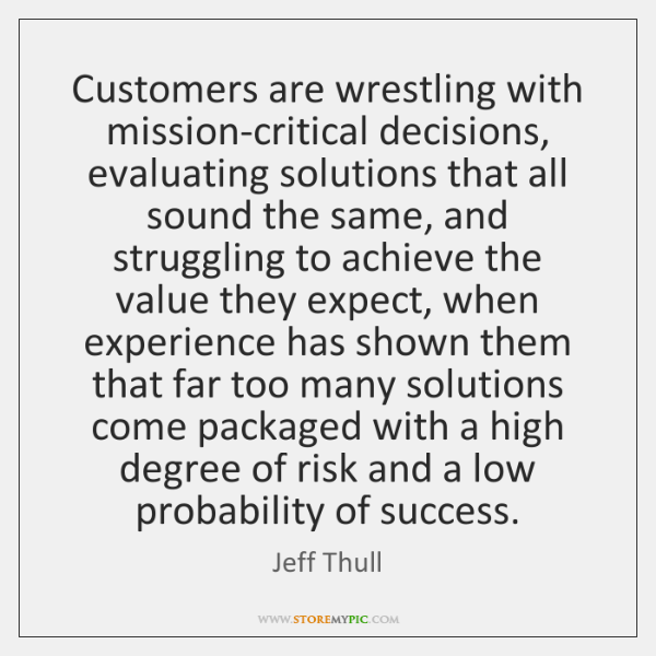Customers are wrestling with mission-critical decisions, evaluating solutions that all sound the ...