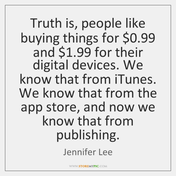 Truth is, people like buying things for $0.99 and $1.99 for their digital devices. ...