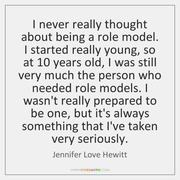 I never really thought about being a role model. I started really ...