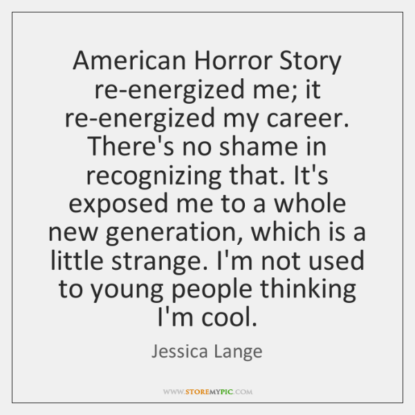 American Horror Story re-energized me; it re-energized my career. There's no shame ...