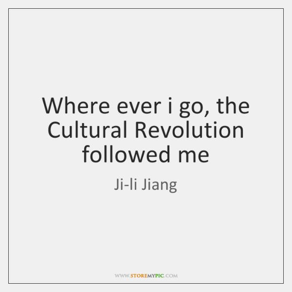 Where ever i go, the Cultural Revolution followed me