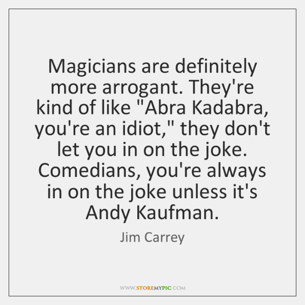 """Magicians are definitely more arrogant. They're kind of like """"Abra Kadabra, you're ..."""
