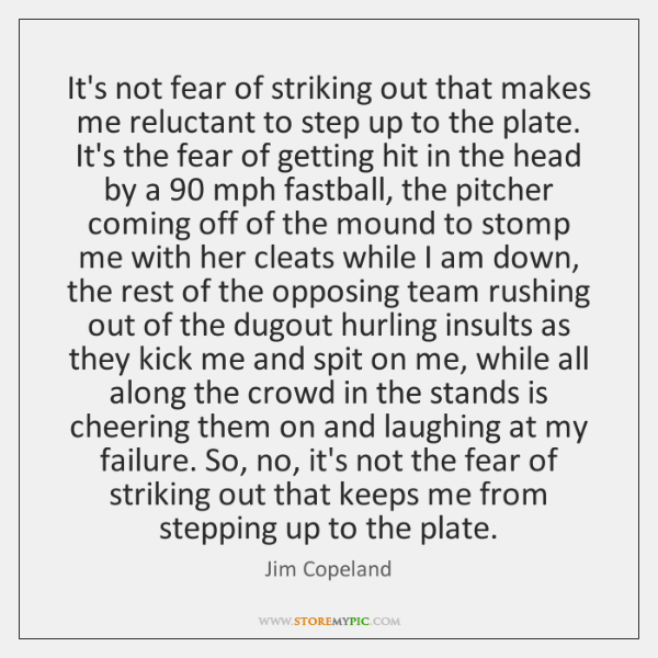 It's not fear of striking out that makes me reluctant to step ...