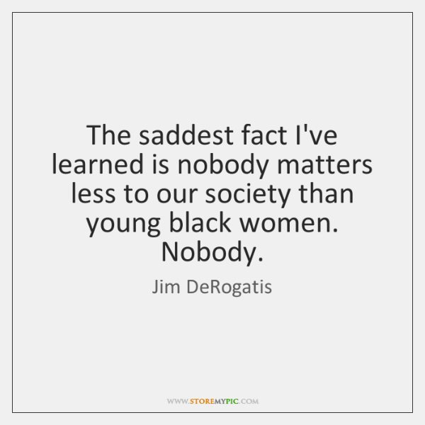 The saddest fact I've learned is nobody matters less to our society ...