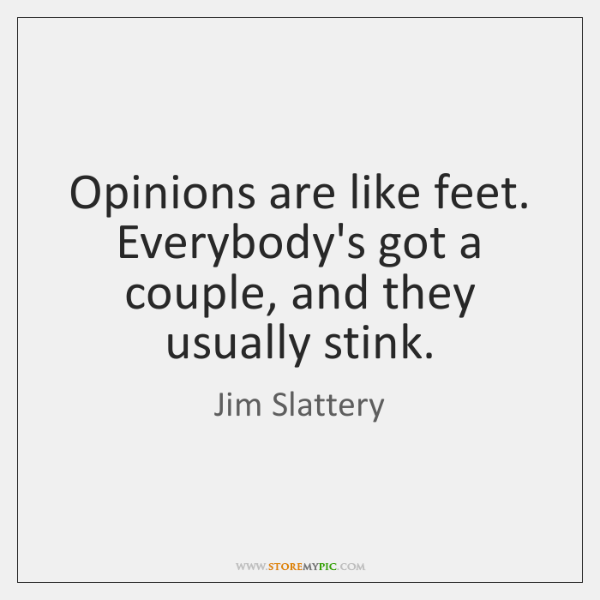 Opinions are like feet. Everybody's got a couple, and they usually stink.