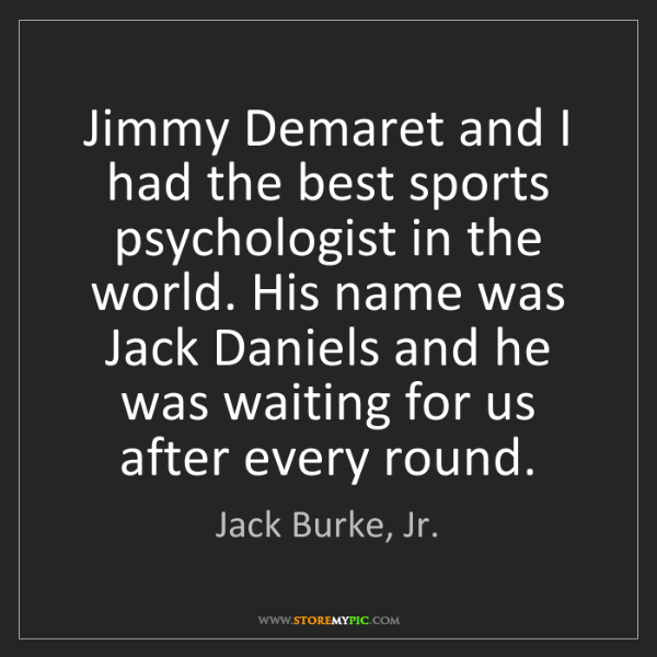Jack Burke, Jr.: Jimmy Demaret and I had the best sports psychologist...
