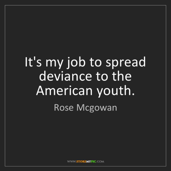 Rose Mcgowan: It's my job to spread deviance to the American youth.