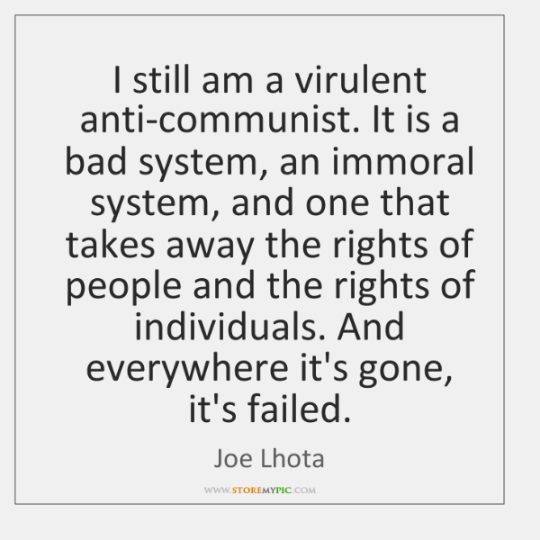 I still am a virulent anti-communist. It is a bad system, an ...