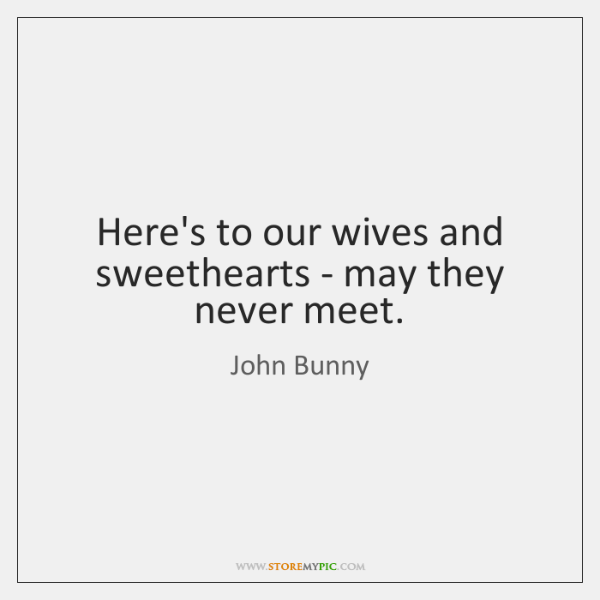 Here's to our wives and sweethearts - may they never meet.