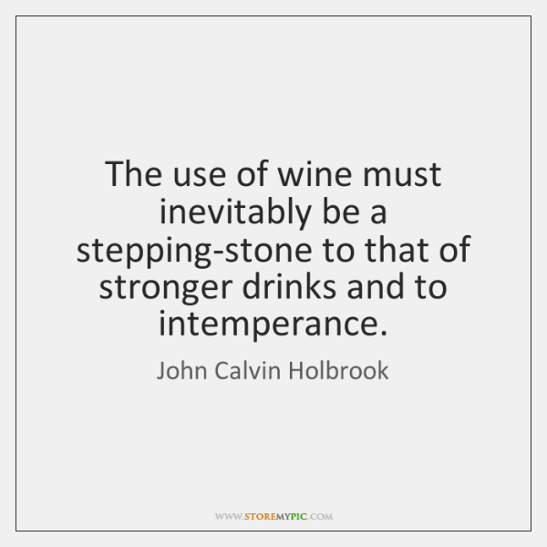 The use of wine must inevitably be a stepping-stone to that of ...