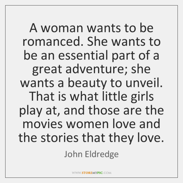 A Woman Wants To Be Romanced She Wants To Be An Essential