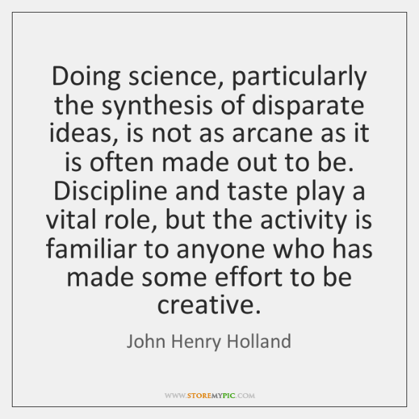 Doing science, particularly the synthesis of disparate ideas, is not as arcane ...