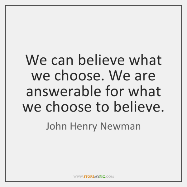 We can believe what we choose. We are answerable for what we ...