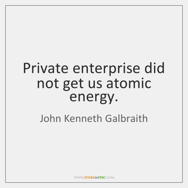 Private enterprise did not get us atomic energy.