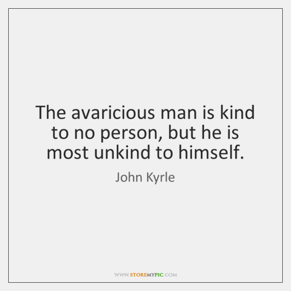 The avaricious man is kind to no person, but he is most ...