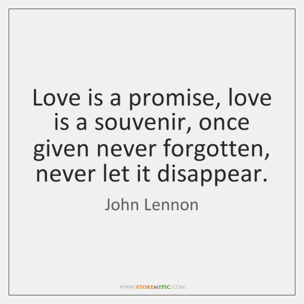 love is a promise love is a souvenir once given never forgotten