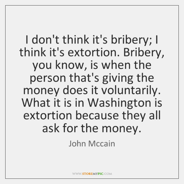 I don't think it's bribery; I think it's extortion. Bribery, you know, ...