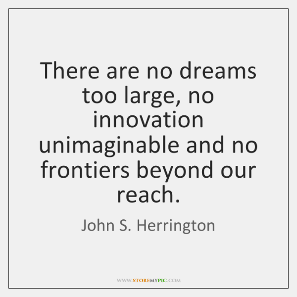There are no dreams too large, no innovation unimaginable and no frontiers ...