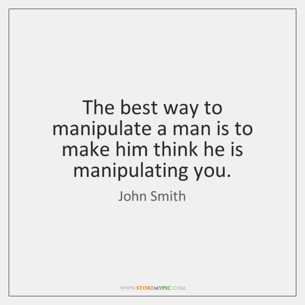 The best way to manipulate a man is to make him think ...