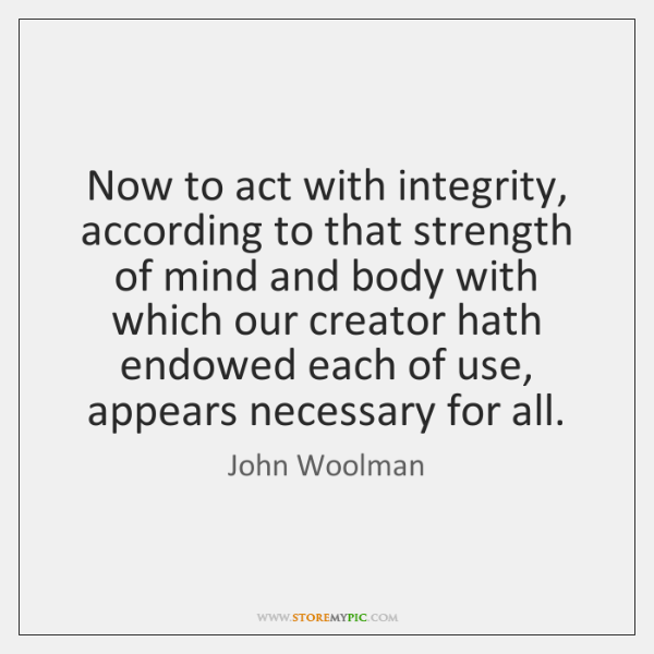 Now to act with integrity, according to that strength of mind and ...